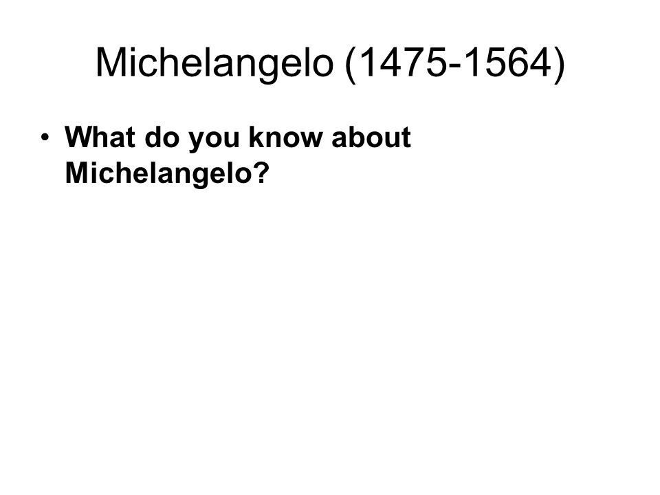 Michelangelo (1475-1564) What do you know about Michelangelo?