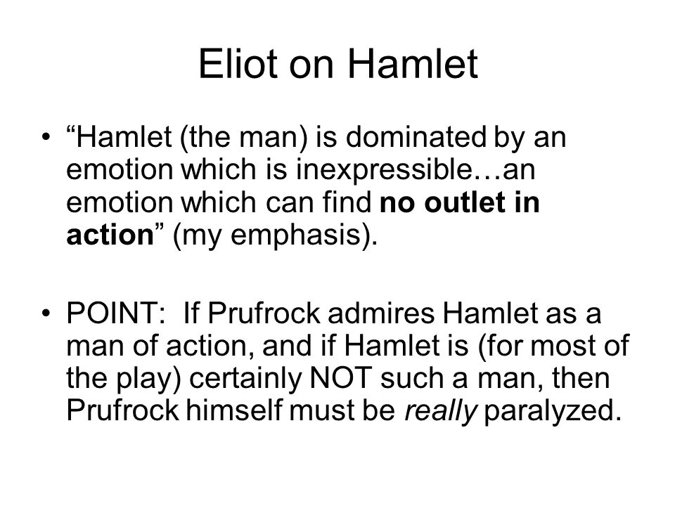 Eliot on Hamlet Hamlet (the man) is dominated by an emotion which is inexpressible…an emotion which can find no outlet in action (my emphasis). POINT: