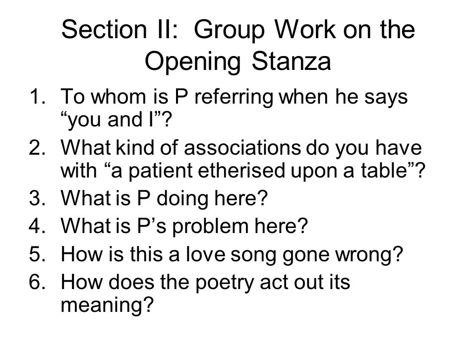 Section II: Group Work on the Opening Stanza 1.To whom is P referring when he says you and I? 2.What kind of associations do you have with a patient e