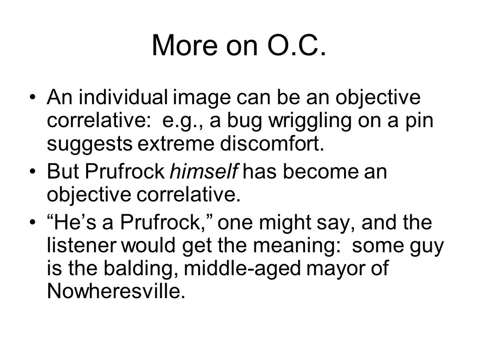 More on O.C. An individual image can be an objective correlative: e.g., a bug wriggling on a pin suggests extreme discomfort. But Prufrock himself has