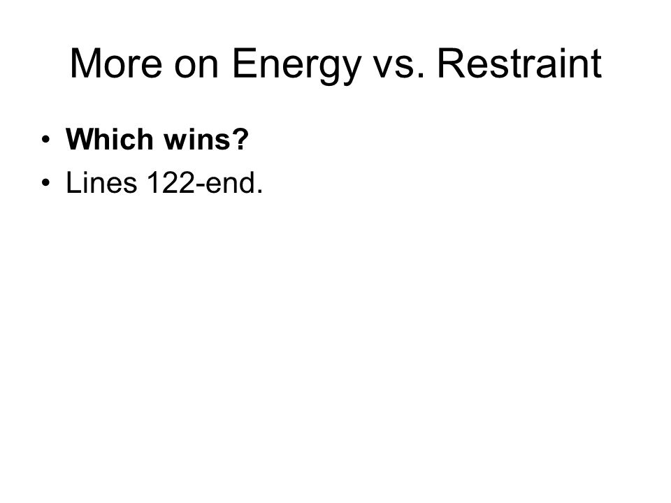 More on Energy vs. Restraint Which wins? Lines 122-end.
