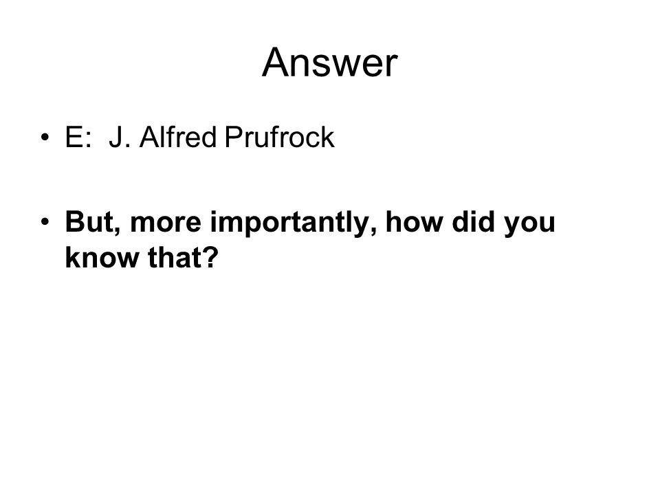 Answer E: J. Alfred Prufrock But, more importantly, how did you know that?