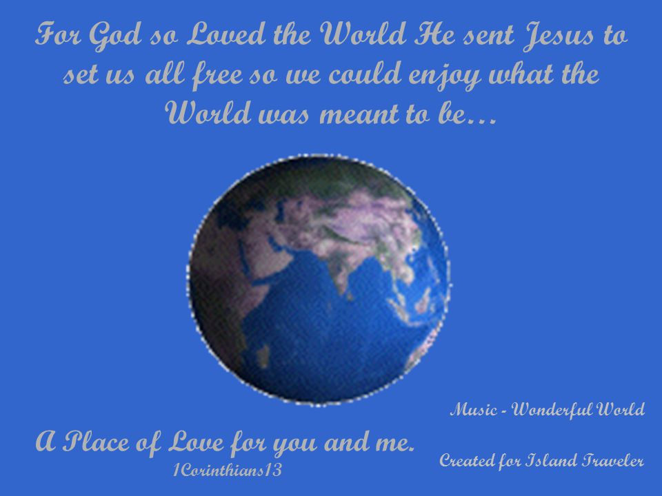 For God so Loved the World He sent Jesus to set us all free so we could enjoy what the World was meant to be… A Place of Love for you and me.