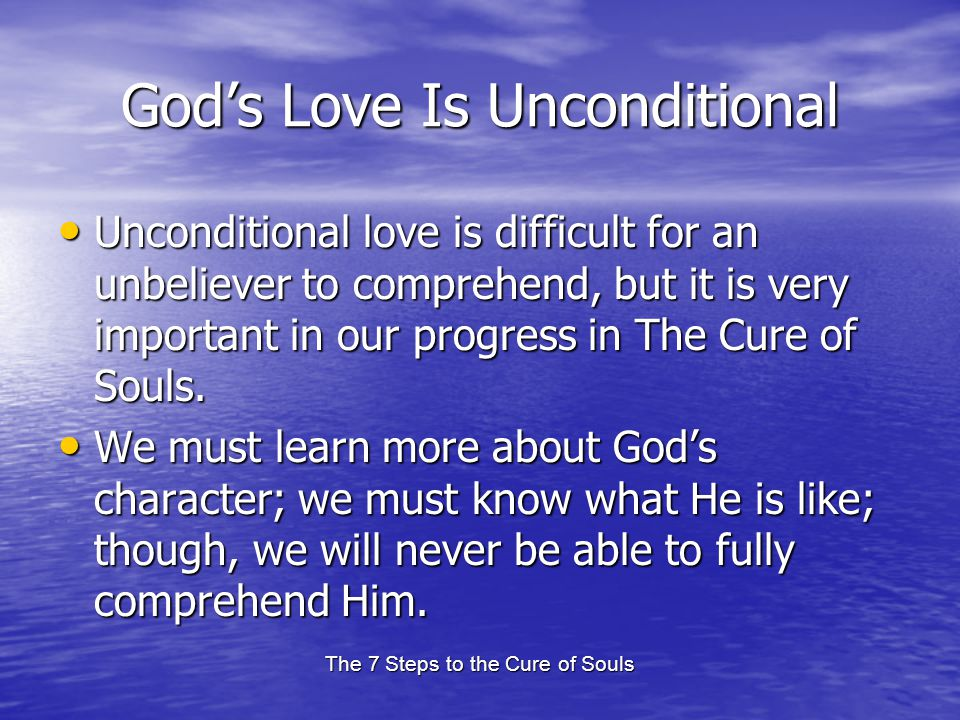 The 7 Steps to the Cure of Souls Gods Love Is Unconditional Unconditional love is difficult for an unbeliever to comprehend, but it is very important in our progress in The Cure of Souls.