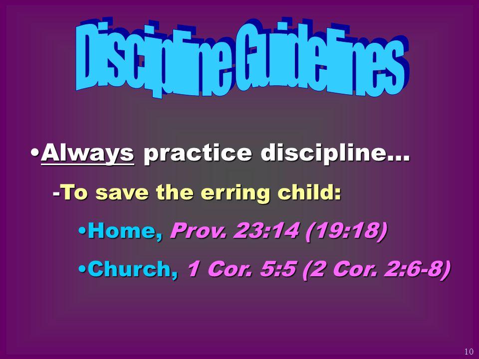 Always practice discipline…Always practice discipline… -To save the erring child: Home, Prov. 23:14 (19:18)Home, Prov. 23:14 (19:18) Church, 1 Cor. 5: