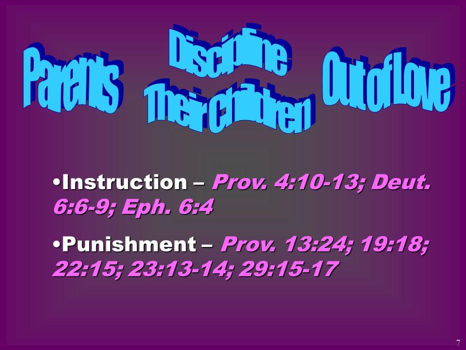 Instruction – Prov. 4:10-13; Deut. 6:6-9; Eph. 6:4Instruction – Prov. 4:10-13; Deut. 6:6-9; Eph. 6:4 Punishment – Prov. 13:24; 19:18; 22:15; 23:13-14;