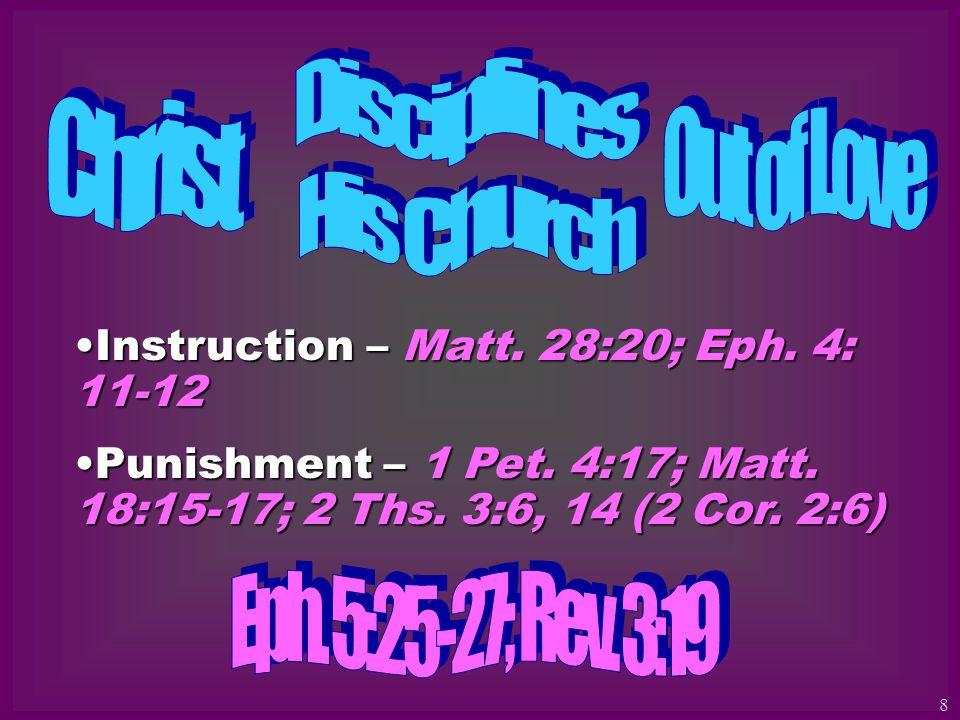 Instruction – Matt. 28:20; Eph. 4: 11-12Instruction – Matt. 28:20; Eph. 4: 11-12 Punishment – 1 Pet. 4:17; Matt. 18:15-17; 2 Ths. 3:6, 14 (2 Cor. 2:6)