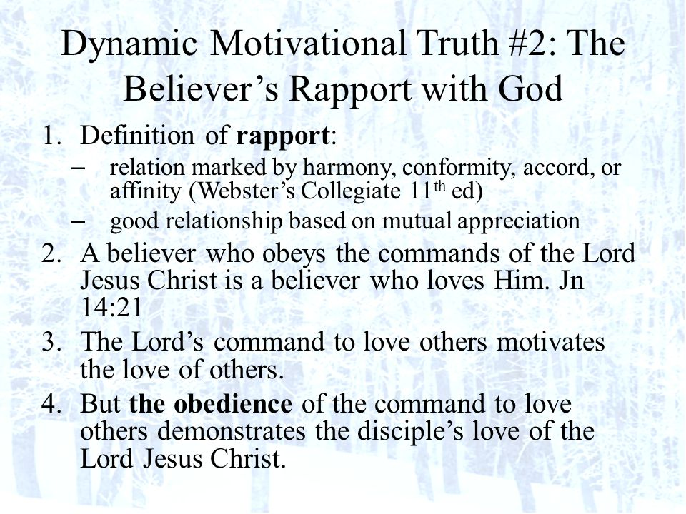 Dynamic Motivational Truth #2: The Believers Rapport with God 1.Definition of rapport: – relation marked by harmony, conformity, accord, or affinity (Websters Collegiate 11 th ed) – good relationship based on mutual appreciation 2.A believer who obeys the commands of the Lord Jesus Christ is a believer who loves Him.
