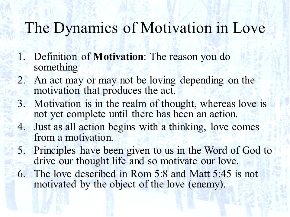 The Dynamics of Motivation in Love 1.Definition of Motivation: The reason you do something 2.An act may or may not be loving depending on the motivation that produces the act.