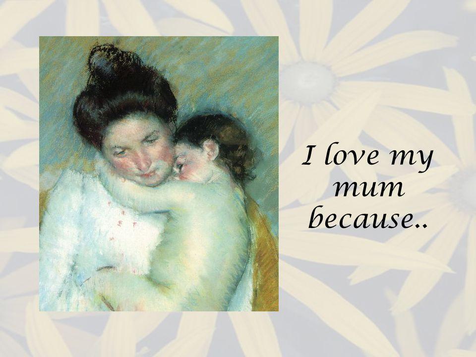 I love my mum because..