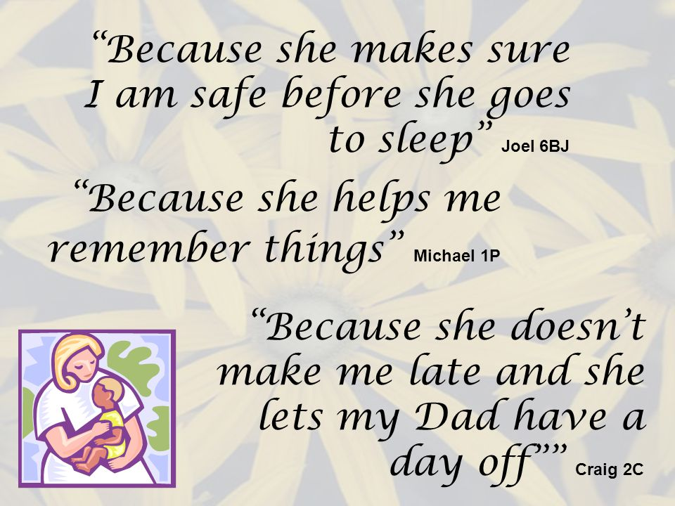 Because she makes sure I am safe before she goes to sleep Joel 6BJ Because she helps me remember things Michael 1P Because she doesnt make me late and she lets my Dad have a day off Craig 2C