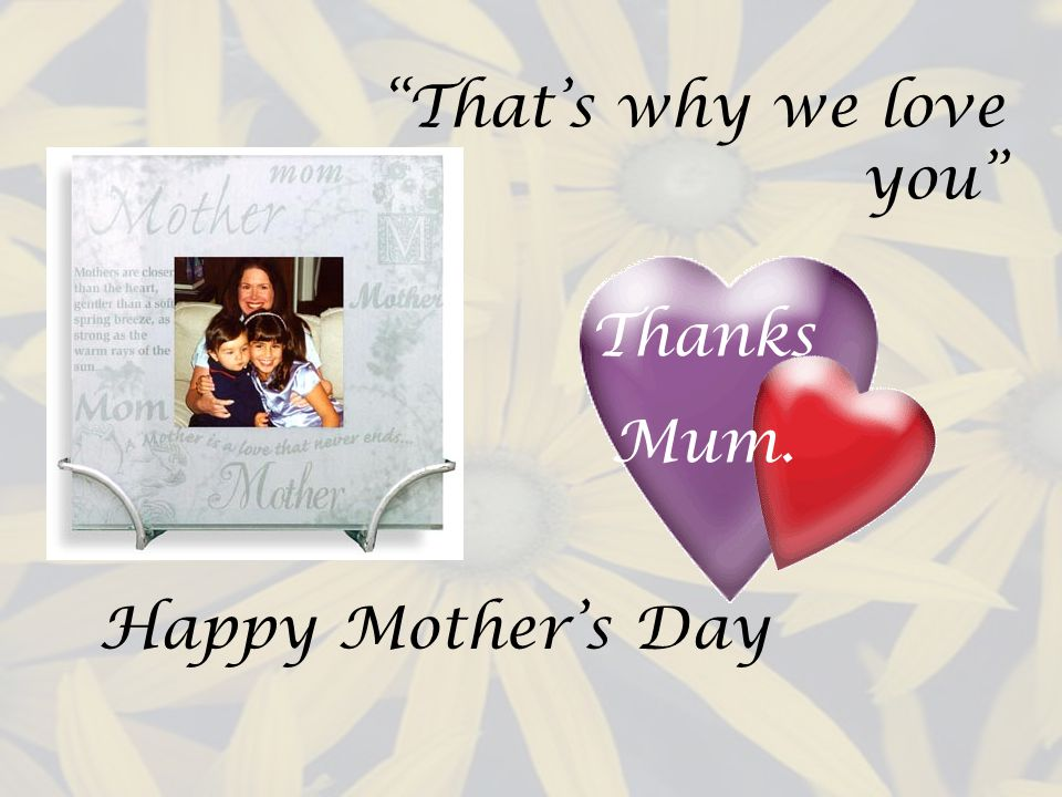 Thats why we love you Thanks Mum. Happy Mothers Day