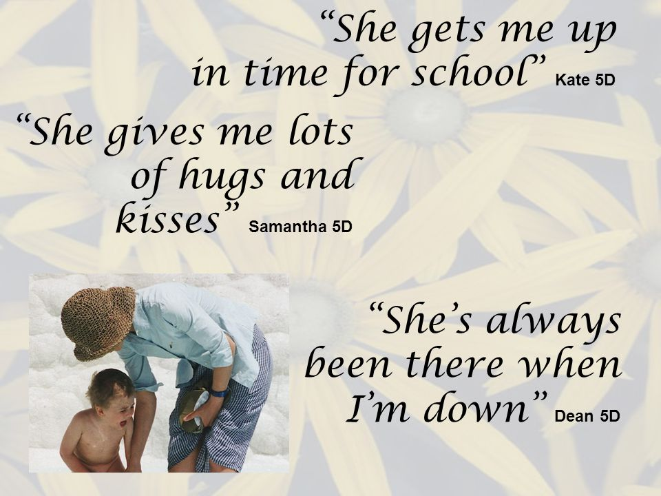 She gets me up in time for school Kate 5D She gives me lots of hugs and kisses Samantha 5D Shes always been there when Im down Dean 5D