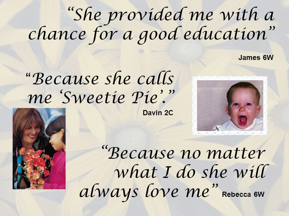 She provided me with a chance for a good education James 6W Because no matter what I do she will always love me Rebecca 6W Because she calls me Sweetie Pie.