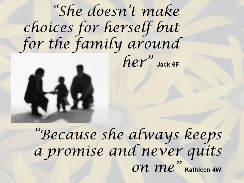 She doesnt make choices for herself but for the family around her Jack 6F Because she always keeps a promise and never quits on me Kathleen 4W