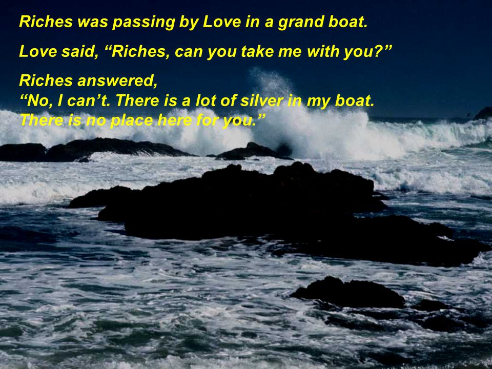 Riches was passing by Love in a grand boat.Love said, Riches, can you take me with you.