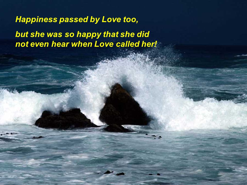 Happiness passed by Love too, but she was so happy that she did not even hear when Love called her!