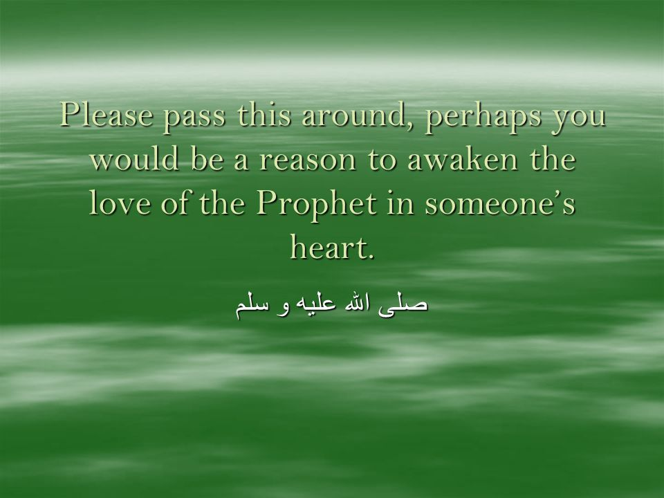 Please pass this around, perhaps you would be a reason to awaken the love of the Prophet in someones heart.