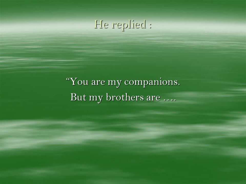 He replied : You are my companions. But my brothers are ….