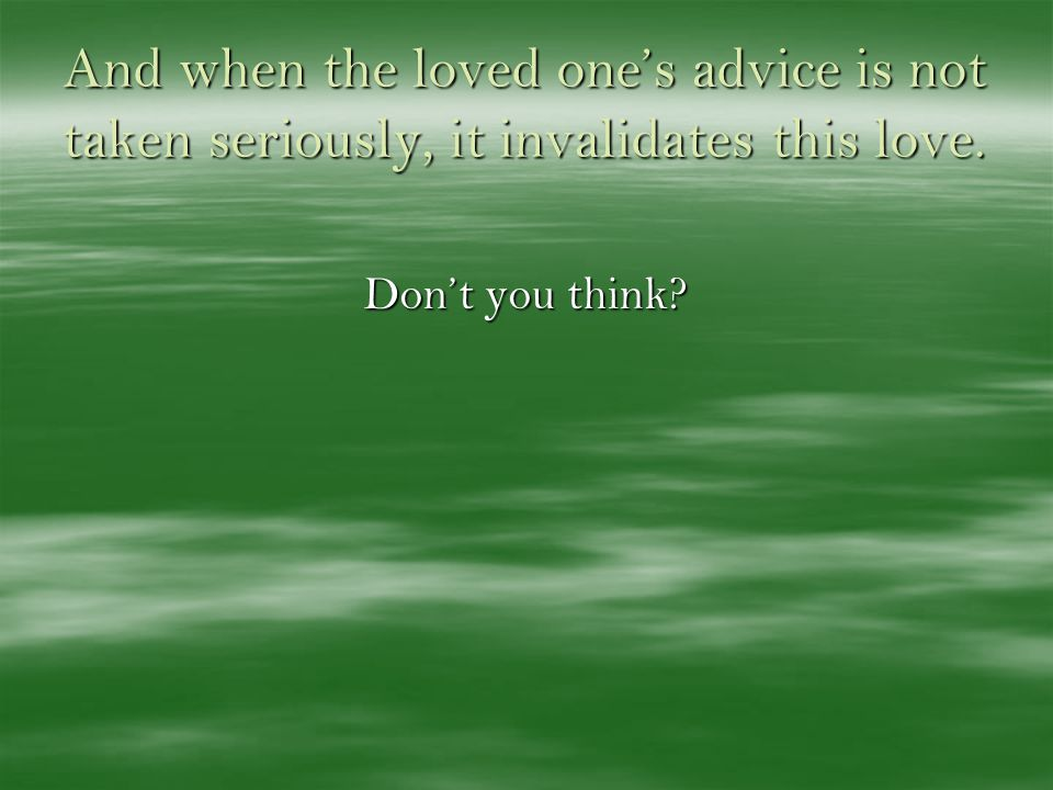And when the loved ones advice is not taken seriously, it invalidates this love. Dont you think?