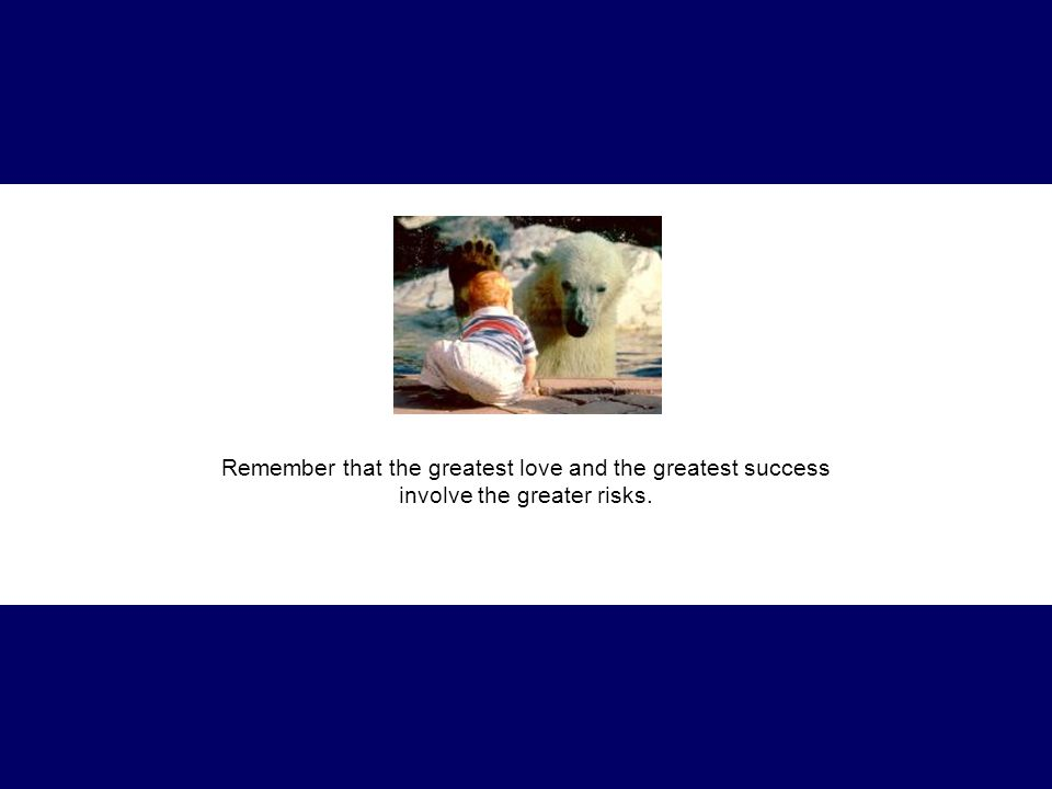 Remember that the greatest love and the greatest success involve the greater risks.