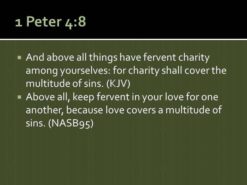 And above all things have fervent charity among yourselves: for charity shall cover the multitude of sins.