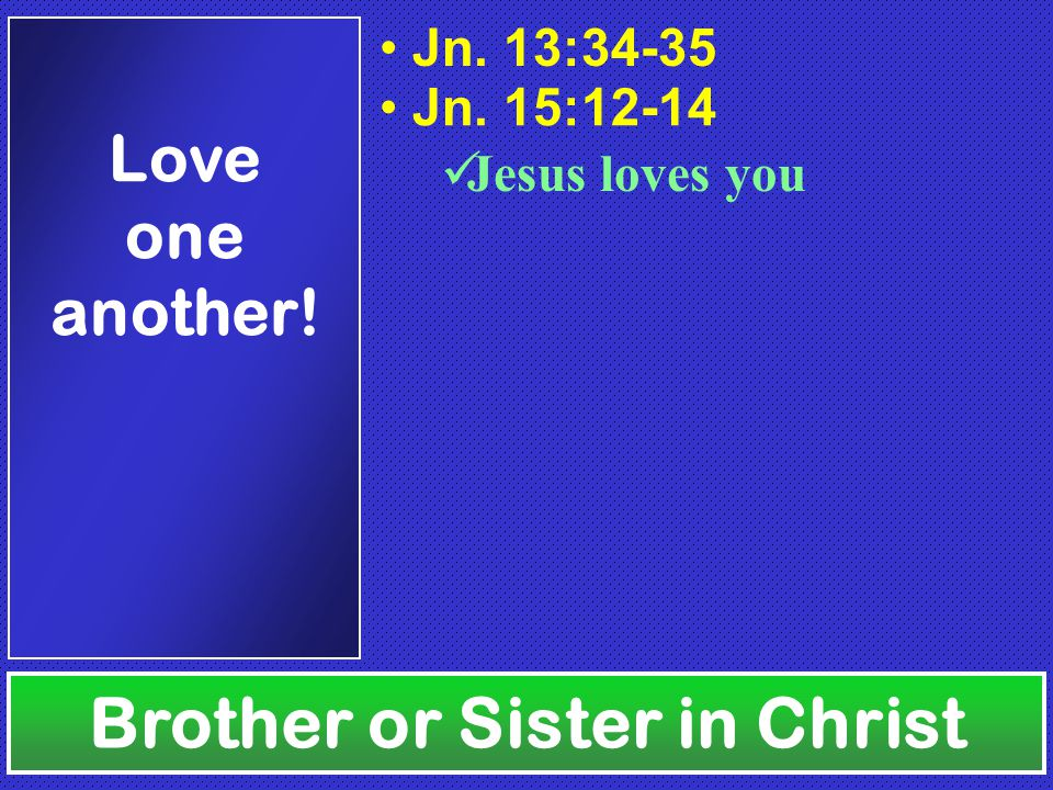 Brother or Sister in Christ Love one another! Jn. 13:34-35 Jn. 15:12-14 Jesus loves you