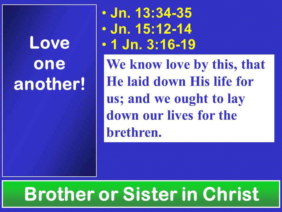 Brother or Sister in Christ Love one another.Jn. 13:34-35 Jn.