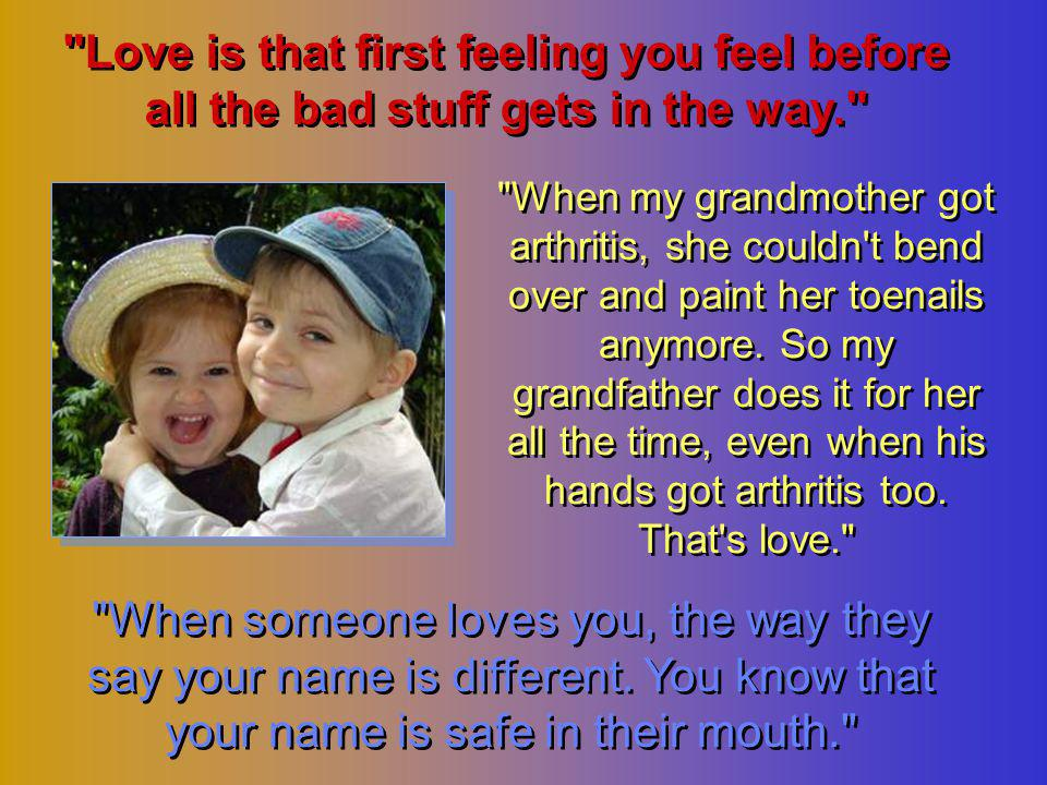 Love is that first feeling you feel before all the bad stuff gets in the way. When my grandmother got arthritis, she couldn t bend over and paint her toenails anymore.