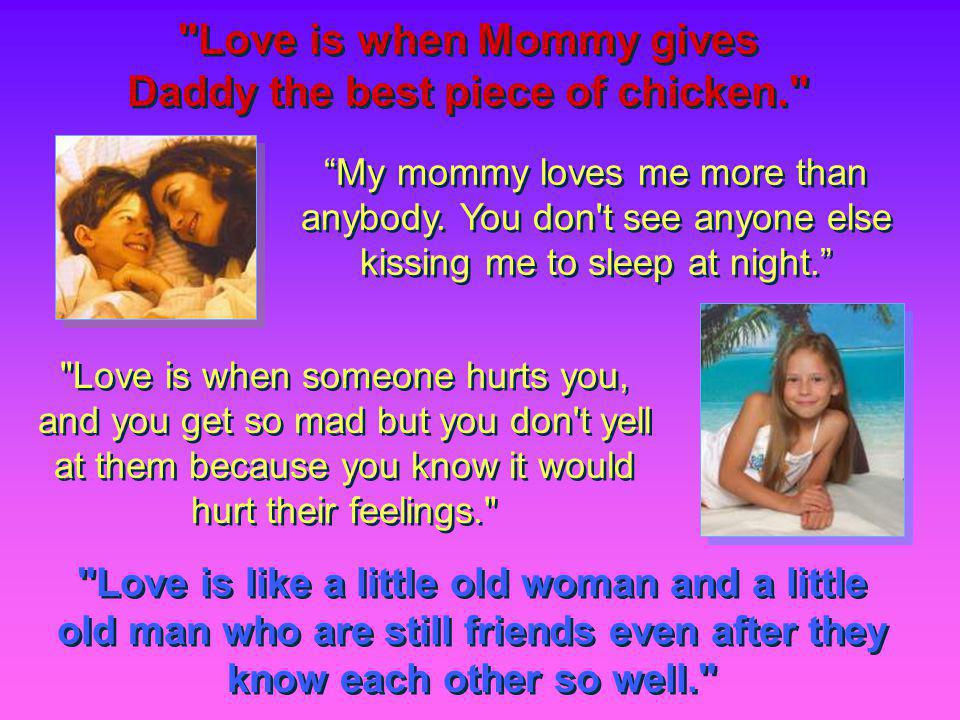 Love is like a little old woman and a little old man who are still friends even after they know each other so well. My mommy loves me more than anybody.