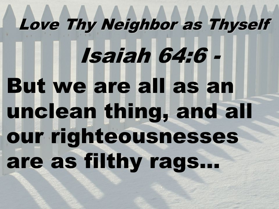 Isaiah 64:6 - But we are all as an unclean thing, and all our righteousnesses are as filthy rags… Love Thy Neighbor as Thyself