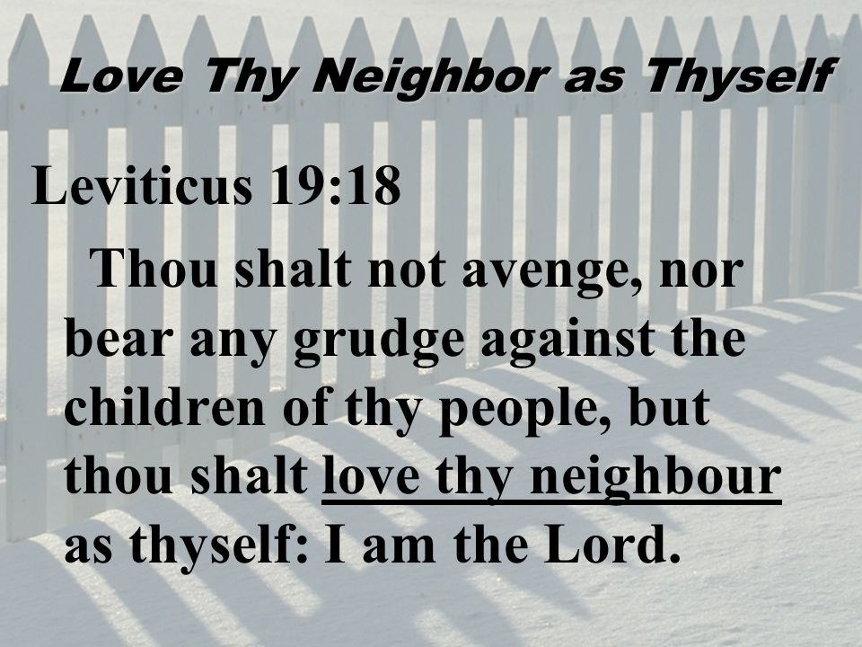 Love Thy Neighbor as Thyself Leviticus 19:18 Thou shalt not avenge, nor bear any grudge against the children of thy people, but thou shalt love thy neighbour as thyself: I am the Lord.