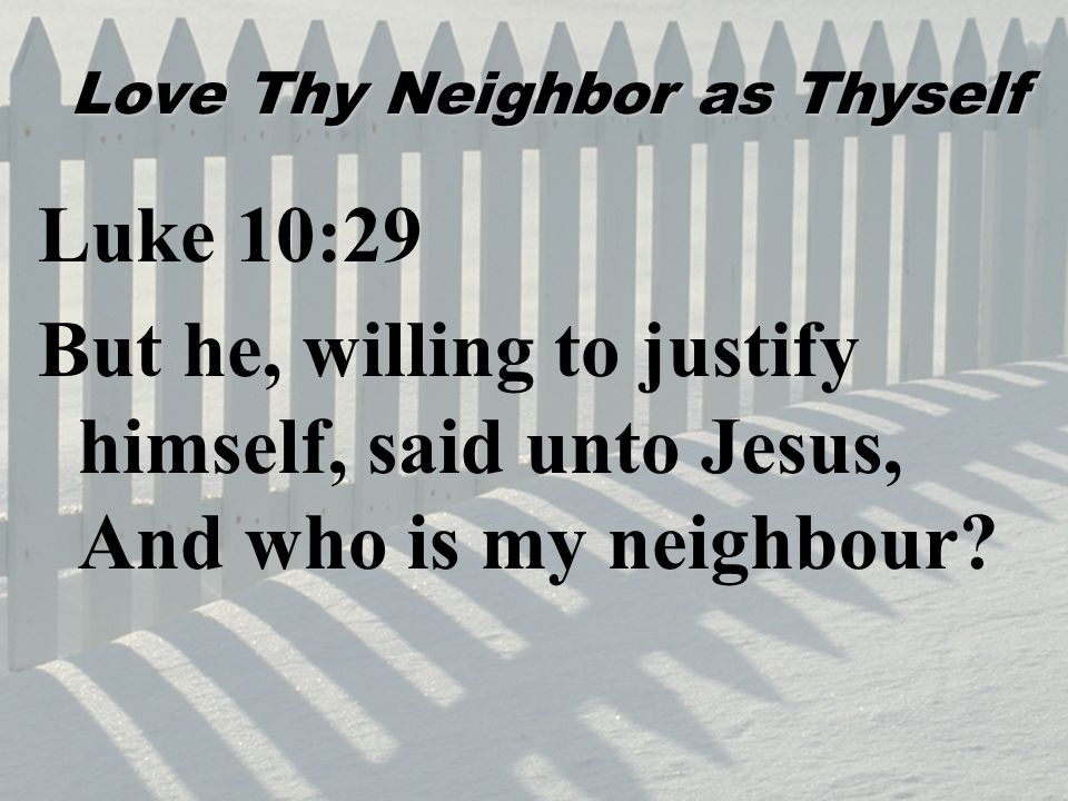 Love Thy Neighbor as Thyself Luke 10:29 But he, willing to justify himself, said unto Jesus, And who is my neighbour