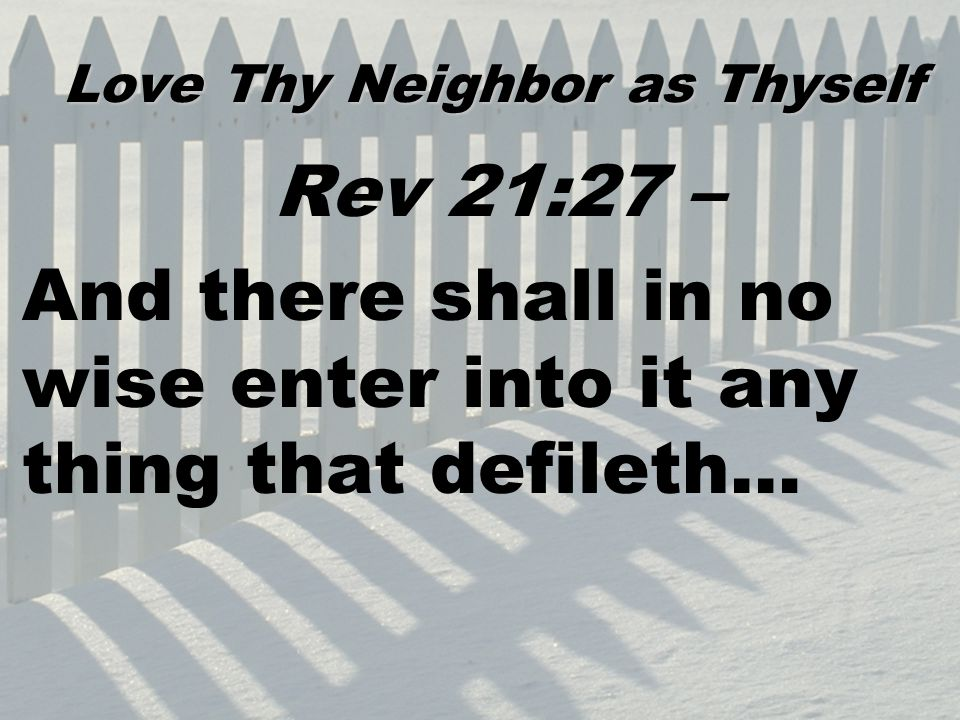 Rev 21:27 – And there shall in no wise enter into it any thing that defileth… Love Thy Neighbor as Thyself