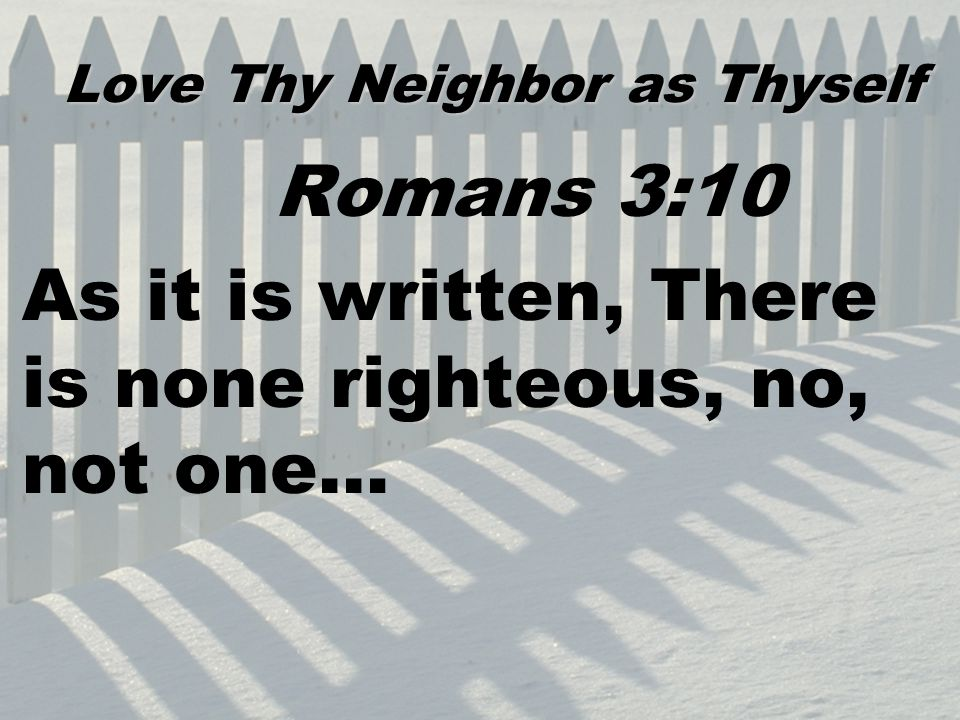 Romans 3:10 As it is written, There is none righteous, no, not one… Love Thy Neighbor as Thyself