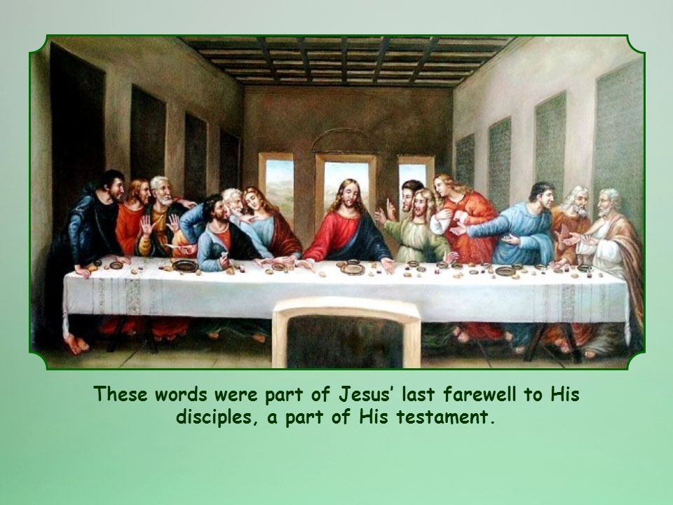 These words were part of Jesus last farewell to His disciples, a part of His testament.