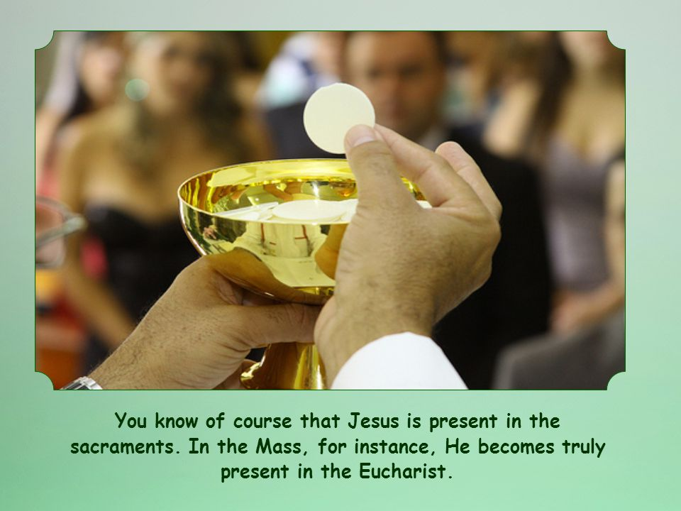 You know of course that Jesus is present in the sacraments.