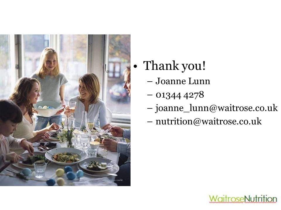Thank you! –Joanne Lunn –01344 4278 –joanne_lunn@waitrose.co.uk –nutrition@waitrose.co.uk