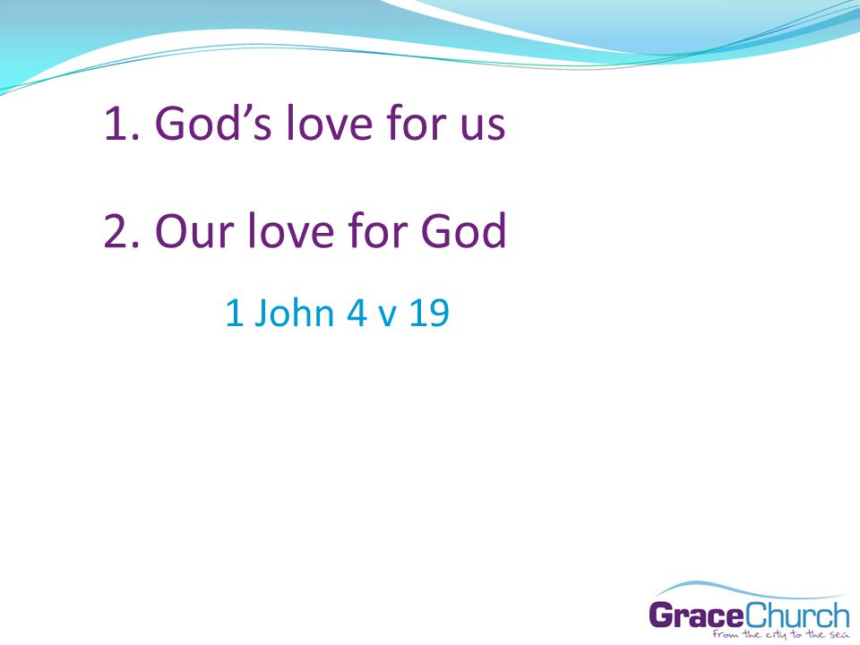 1. Gods love for us 2. Our love for God 1 John 4 v 19