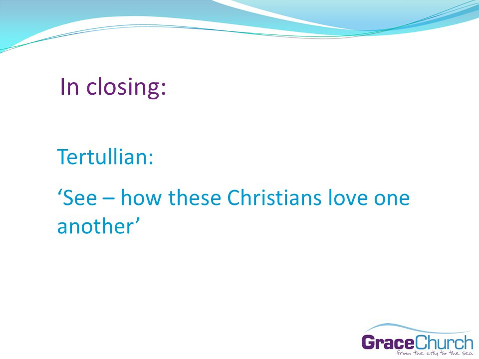 In closing: Tertullian: See – how these Christians love one another