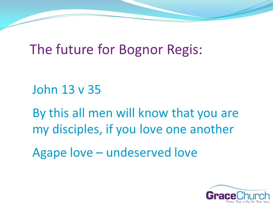 The future for Bognor Regis: John 13 v 35 By this all men will know that you are my disciples, if you love one another Agape love – undeserved love