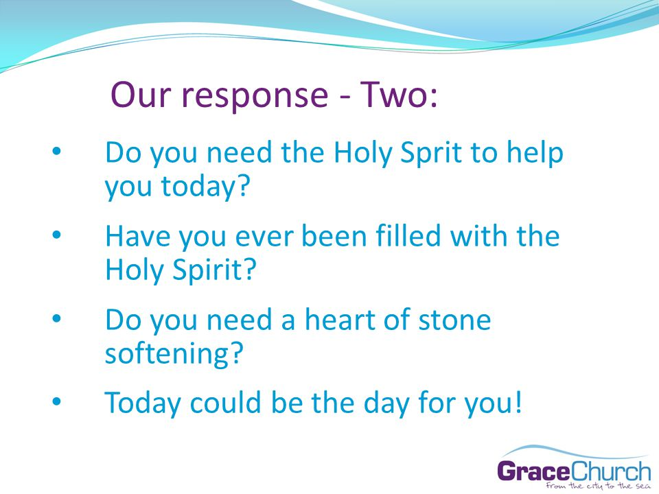 Our response - Two: Do you need the Holy Sprit to help you today? Have you ever been filled with the Holy Spirit? Do you need a heart of stone softeni