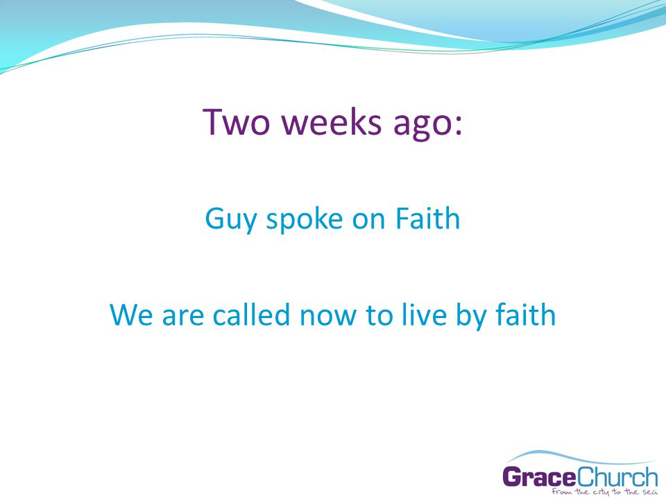 Two weeks ago: Guy spoke on Faith We are called now to live by faith