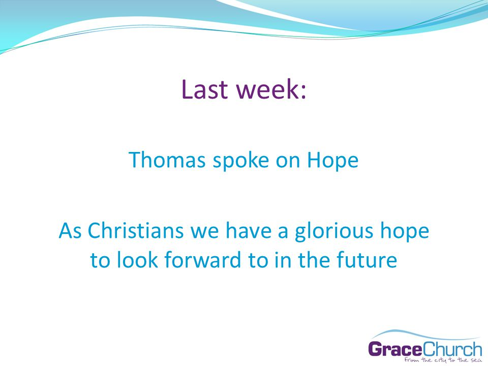 Last week: Thomas spoke on Hope As Christians we have a glorious hope to look forward to in the future