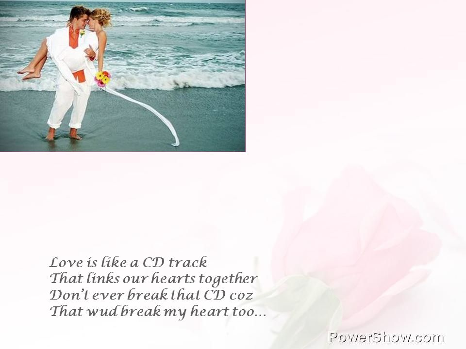 Love is like a CD track That links our hearts together Dont ever break that CD coz That wud break my heart too…