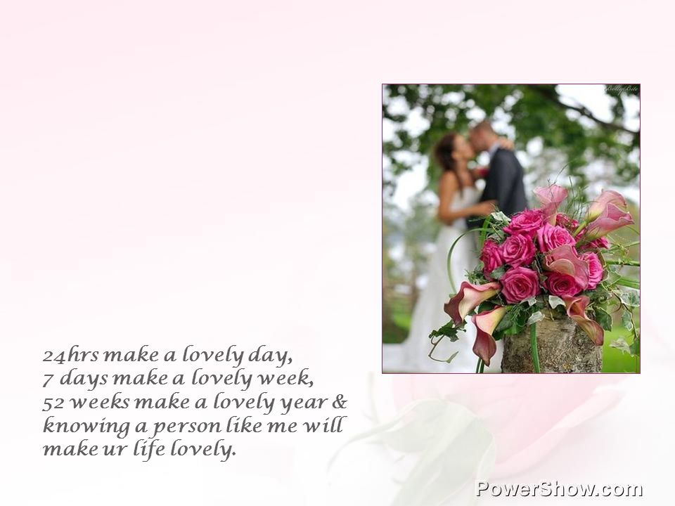 24hrs make a lovely day, 7 days make a lovely week, 52 weeks make a lovely year & knowing a person like me will make ur life lovely.