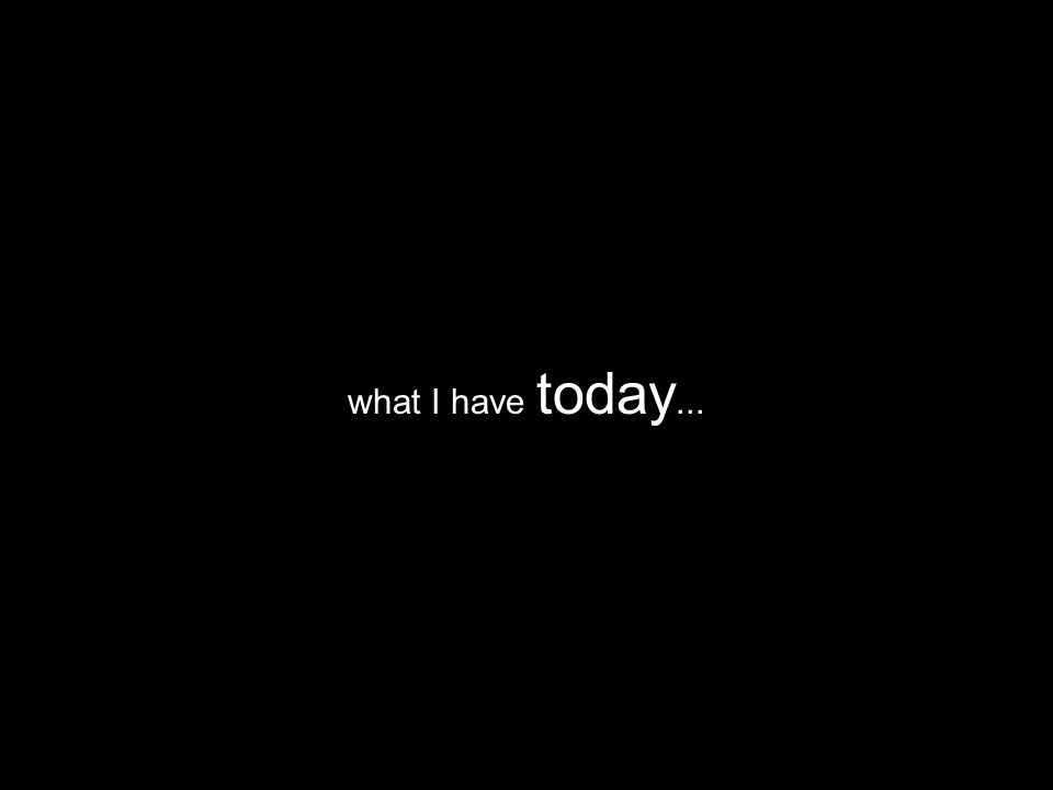 what I have today...