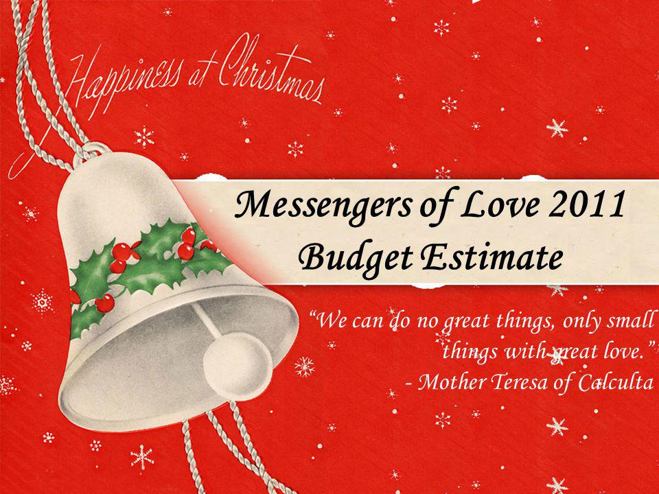 Messengers of Love 2011 Budget Estimate We can do no great things, only small things with great love.