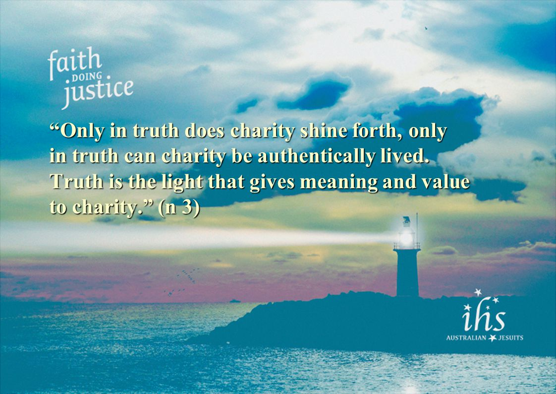 Only in truth does charity shine forth, only in truth can charity be authentically lived.