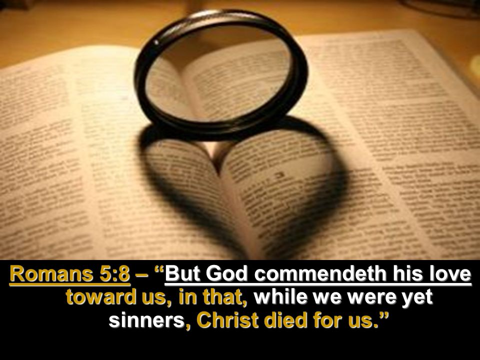 Romans 5:8 – But God commendeth his love toward us, in that, while we were yet sinners, Christ died for us.